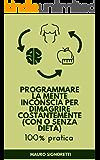 Programmare la Mente Inconscia per Dimagrire costantemente (con o senza dieta): Guida 100% pratica con semplici esercizi per dimagrire mangiando anche senza dieta (Il Segreto dei Centenari Vol. 1)