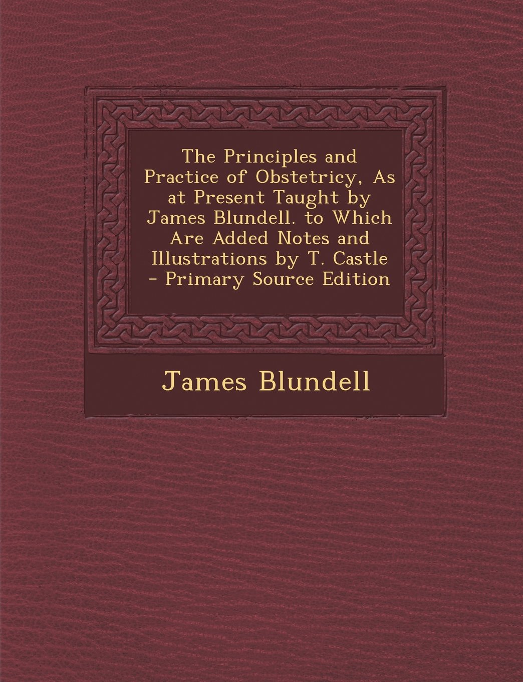 The Principles and Practice of Obstetricy, as at Present Taught by James Blundell. to Which Are Added Notes and Illustrations by T. Castle - Primary S PDF