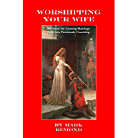 Worshipping Your Wife: Six Steps for Turning Marriage Back Into Passionate Courtship (English Edition)