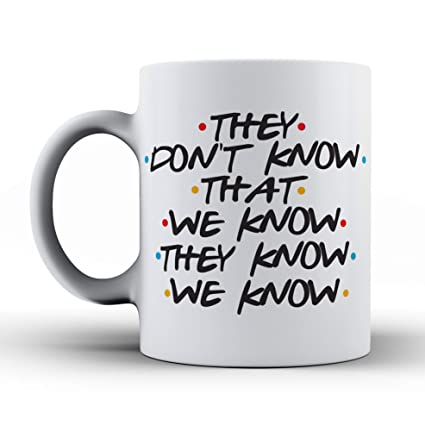 The Mug Coffee >> Amazon Com They Don T Know That We Know They Know Friends Tv Show