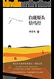 白鹿原头信马行(陈忠实生前授权的最后一部散文集,收录了其从20世纪80年代后期至今30年间的70多篇散文)