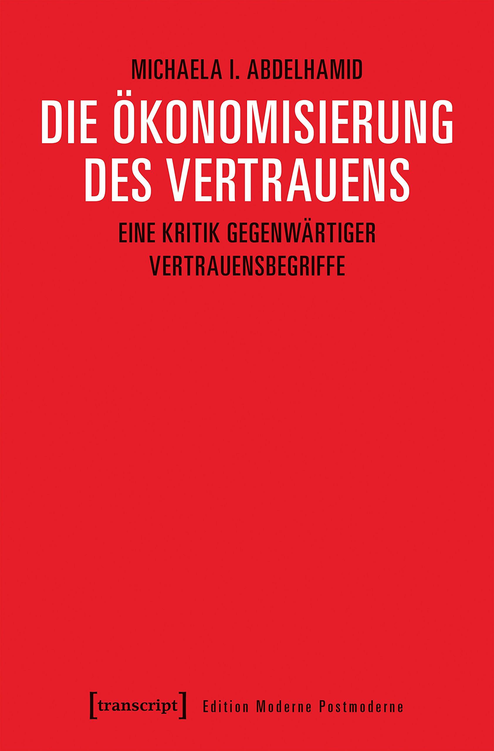 Die Ökonomisierung des Vertrauens: Eine Kritik gegenwärtiger Vertrauensbegriffe (Edition Moderne Postmoderne)