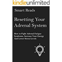 Resetting Your Adrenal System: How to Fight Adrenal Fatigue Syndrome, Increase Your Energy and Lower Stress Levels