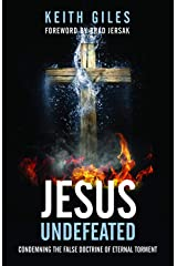 Jesus Undefeated: Condemning the False Doctrine of Eternal Torment Kindle Edition