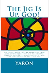 The Jig Is Up, God!: An Effortbook on the Spiritual Path for Contemplations on the Divine Nature and Obtaining Insights into the Discovery of the True Self Kindle Edition
