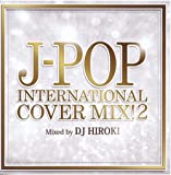 J-POP INTERNATIONAL COVER MIX! 2 Mixed by DJ HIROKI