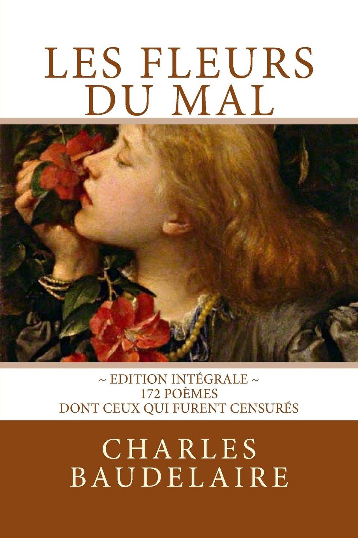 Les Fleurs Du Mal En Edition Integrale 172 Poemes Dont Ceux Qui Furent Censures French Edition Baudelaire Charles Editions Atlantic 9781717332967 Amazon Com Books