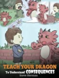 Teach Your Dragon to Understand Consequences: A Dragon Book to Teach Children about Choices and Consequences. a Cute…