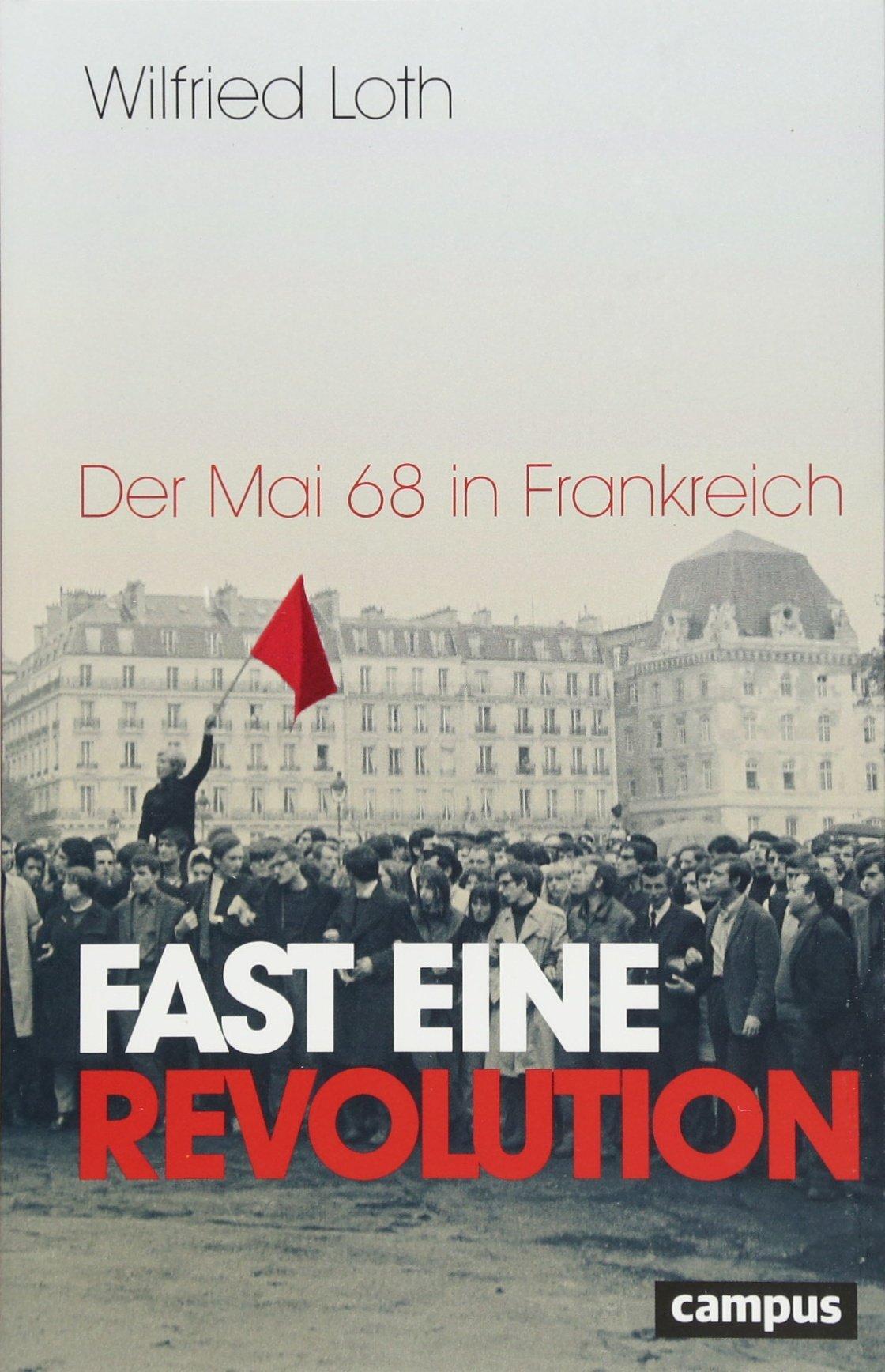 Fast eine Revolution: Der Mai 68 in Frankreich Broschiert – 15. Februar 2018 Wilfried Loth Campus Verlag 359350832X Aufstand / Revolution