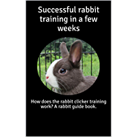 Successful rabbit training in a few weeks: How does the rabbit clicker training work? A rabbit guide book. (English…