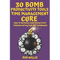 30 Bomb Productivity Tools: Time Management Cure: How To Increase Your Productivity Through Motivation And Techniques: How To Increase Your Productivity Through Motivation And Techniques