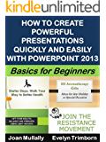 How to Create Powerful Presentations Quickly and Easily with PowerPoint 2013: Basics For Beginners: An Illustrated Quick-Start Guide (Business Basics For Beginners Book 38)