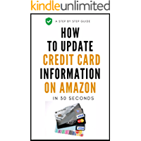 How To Update Credit Card Information: A Complete Step By Step Guide On How To Update Your Credit Card Information On Amazon With Actual Screenshots (User Guides Book 1)