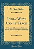 India; What Can It Teach: A Course of Lectures, Delivered Before the University of Cambridge (Classic Reprint)