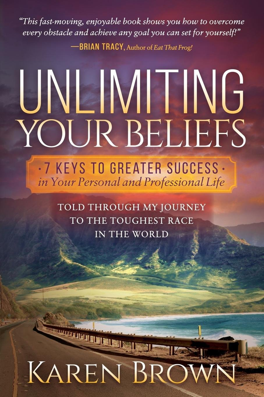 Unlimiting Your Beliefs: 7 Keys to Greater Success in Your Personal and Professional Life; Told Through My Journey to the Toughest Race in the World pdf epub