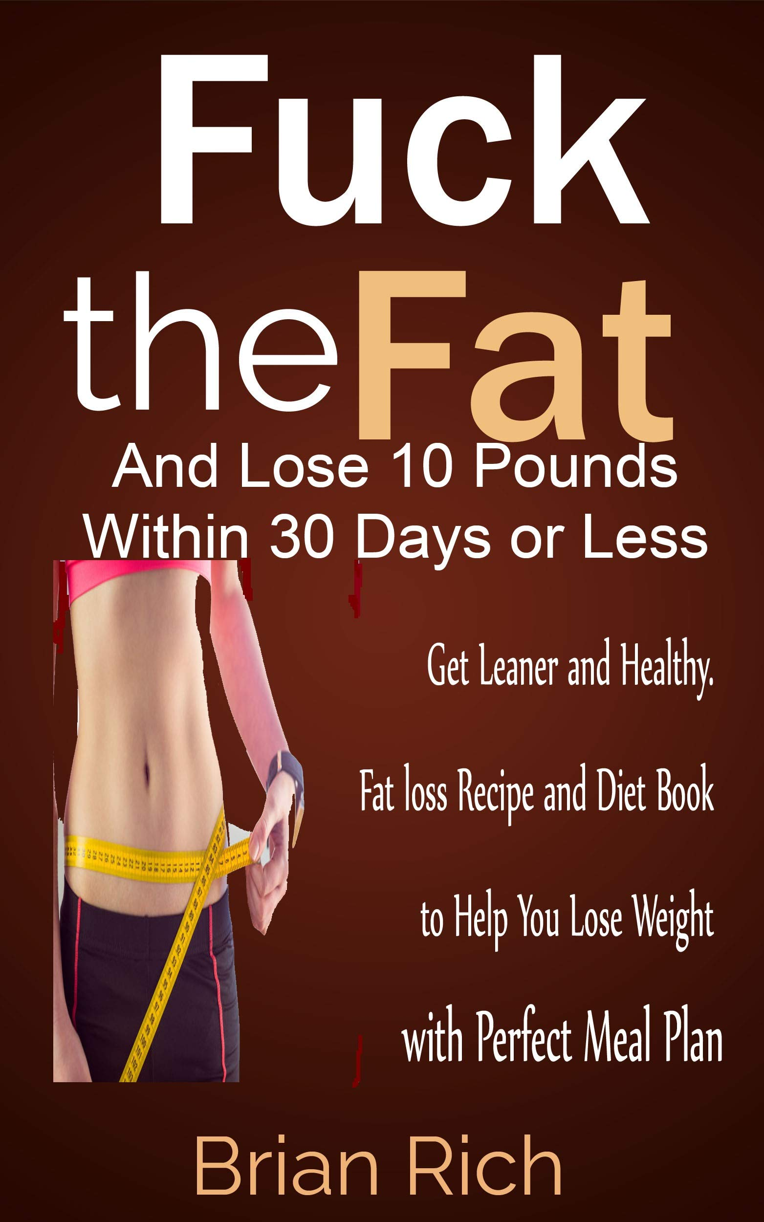 Fuck The Fat And Lose 10 Pounds Within 30 Days Or Less  Get Leaner And Healthy. A Fat Loss Recipe And Diet Book To Help You Lose Weight With Perfect Meal Plan  English Edition