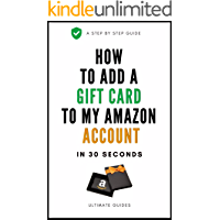 How To Add Gift Card To My Amazon Account: The FASTEST Way On How To Add A Gift Card To Amazon Account Both Through The Website And Amazon App - With Step By Step Screenshots (Ultimate Guide Book 4)