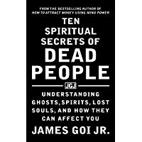 Ten Spiritual Secrets of Dead People: Understanding Ghosts, Spirits, Lost Souls, and How They Can Affect You (English…
