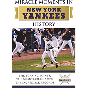 Miracle Moments in New York Yankees History: The Turning Points, the Memorable Games, the Incredible Records