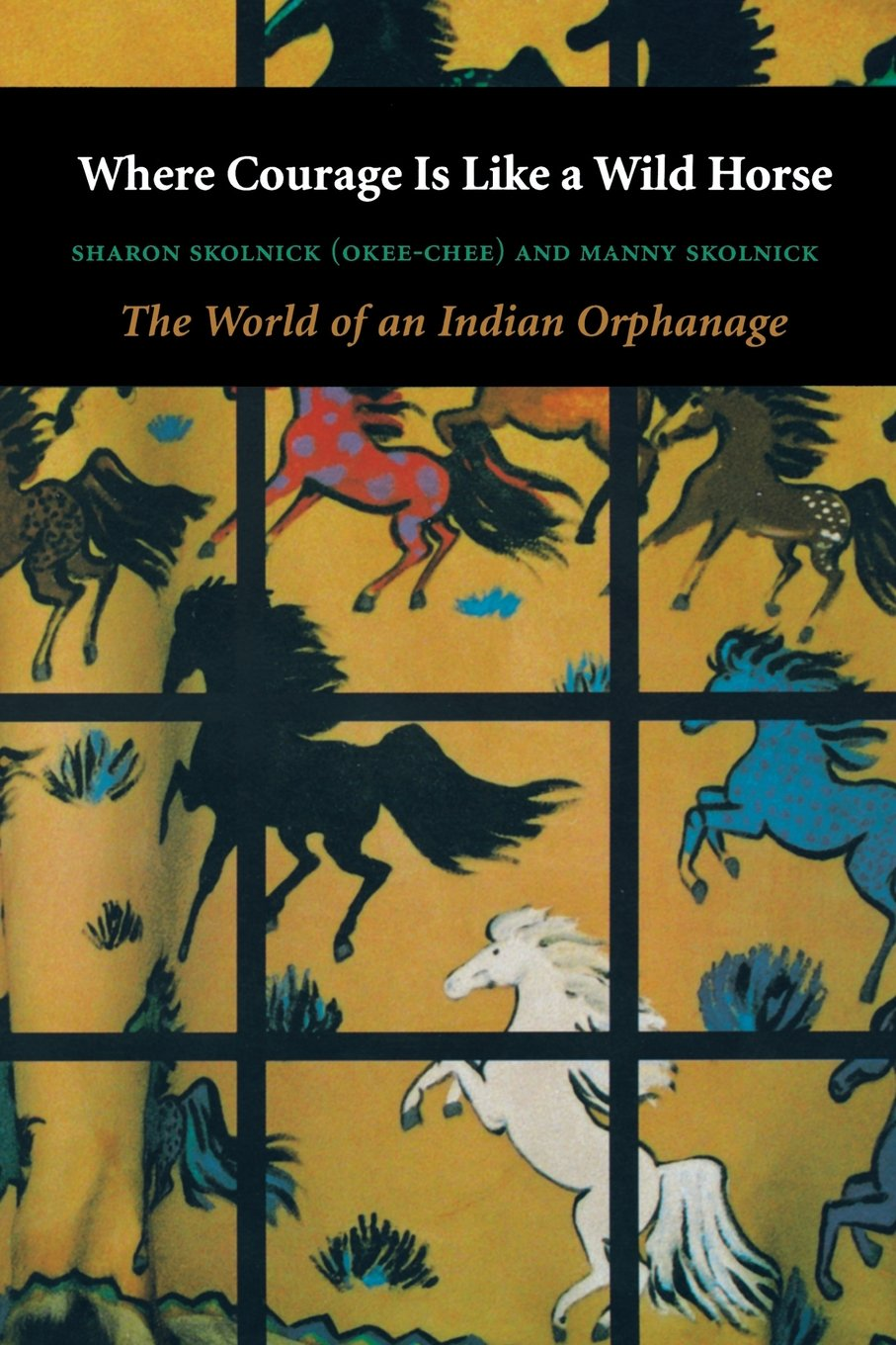 Read Online Where Courage Is Like a Wild Horse: The World of an Indian Orphanage pdf epub