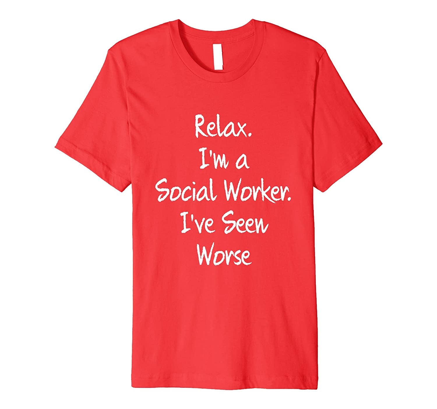 f3bb3d19b8375 Relax Im I Am a Social Worker I Have Ive Seen Worse Tee-PL