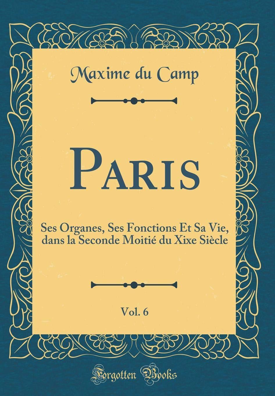 Paris, Vol. 6: Ses Organes, Ses Fonctions Et Sa Vie, Dans La Seconde Moitié Du Xixe Siècle (Classic Reprint) (French Edition) ebook