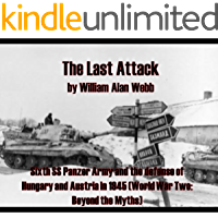 The Last Attack: Sixth SS Panzer Army and the defense of Hungary and Austria in 1945 (World War Two: Beyond the Myths Book 1)