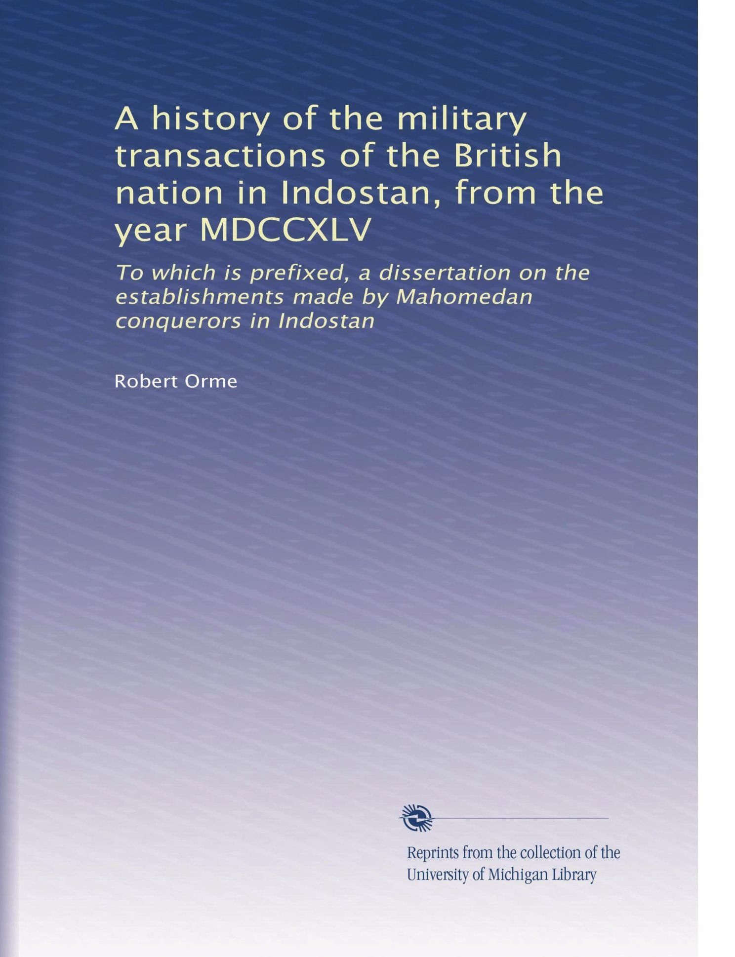 Read Online A history of the military transactions of the British nation in Indostan, from the year MDCCXLV: To which is prefixed, a dissertation on the establishments made by Mahomedan conquerors in Indostan PDF