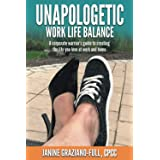 Unapologetic Work Life Balance: A Corporate Warrior?s Guide to Creating the Life You Love at Work and Home
