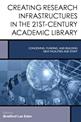 Creating Research Infrastructures in the 21st-Century Academic Library: Conceiving, Funding, and Building New Facilities and Staff (Creating the 21st-Century Academic Library) Paperback