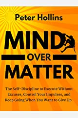 Mind Over Matter: The Self-Discipline to Execute Without Excuses, Control Your Impulses, and Keep Going When You Want to Give Up Kindle Edition