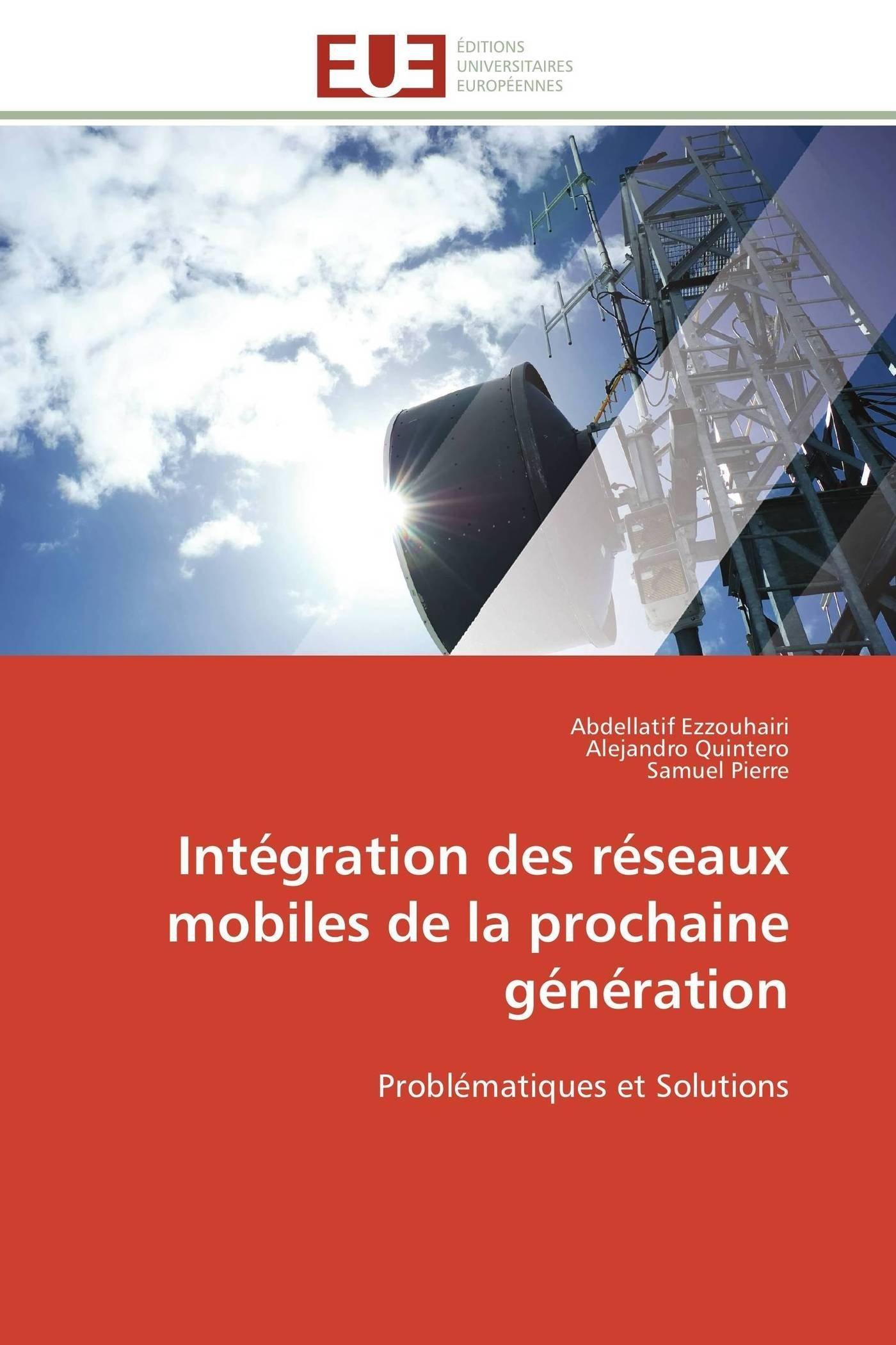 Intégration des réseaux mobiles de la prochaine génération Broché – 1 décembre 2011 Abdellatif Ezzouhairi Alejandro Quintero Samuel Pierre Univ Européenne