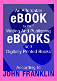 An Affordable Ebook About Writing And Publishing Ebooks And Digitally Printed Books (Ebooks About Ebooks 1)