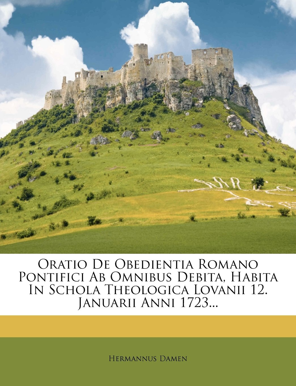 Read Online Oratio De Obedientia Romano Pontifici Ab Omnibus Debita, Habita In Schola Theologica Lovanii 12. Januarii Anni 1723... (French Edition) PDF