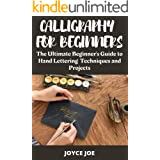 CALLIGRAPHY FOR BEGINNERS : THE ULTIMATE BEGINNER'S GUIDE TO HAND LETTERING TECHNIQUES AND PROJECTS