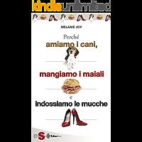 PERCHÉ AMIAMO I CANI, MANGIAMO I MAIALI E INDOSSIAMO LE MUCCHE - Un'introduzione al carnismo e un processo alla cultura della carne e alla sua industria (Italian Edition)