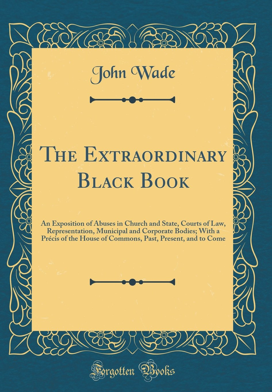 The Extraordinary Black Book: An Exposition of Abuses in Church and State, Courts of Law, Representation, Municipal and Corporate Bodies; With a ... Past, Present, and to Come (Classic Reprint) ebook