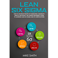 Lean Six Sigma: How To INCREASE PROFITS by Eliminating Variability, Defects and Waste. The Ultimate Beginner's GUIDE to LEARNING Lean Six Sigma and its Certifications (English Edition)