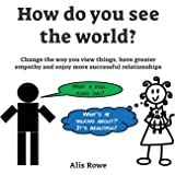 How Do You See The World?: Change the way you view things, have greater  empathy and enjoy more successful relationships