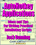 AutoHotkey Applications--Ideas and Tips for Writing Practical AutoHotkey Scripts (Updated 2-27-15): Intermediate Techniques Using the Powerful Tools Built ... Apps (AutoHotkey Tips and Tricks Book 3)