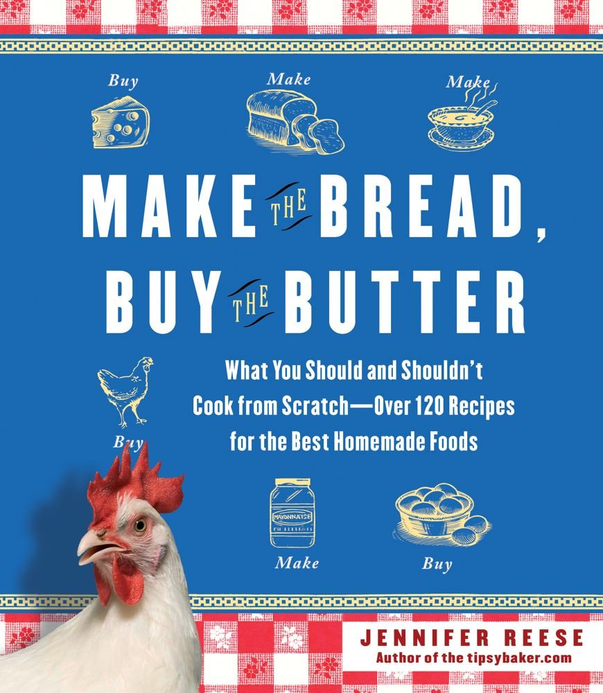 Make the Bread, Buy the Butter: What You Should and Shouldn't Cook from Scratch -- Over 120 Recipes for the Best Homemade Foods PDF