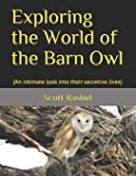 Exploring the World of the Barn Owl: (An intimate look into their secretive lives)