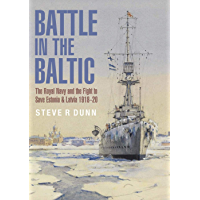 Battle in the Baltic: The Royal Navy and the Fight to Save Estonia and Latvia, 1918–1920