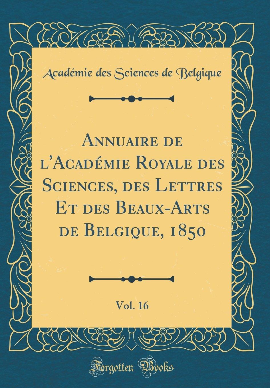 Download Annuaire de l'Académie Royale Des Sciences, Des Lettres Et Des Beaux-Arts de Belgique, 1850, Vol. 16 (Classic Reprint) (French Edition) PDF