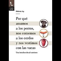 Por qué amamos a los perros, nos comemos a los cerdos y nos vestimos con las vacas: Una introducción al carnismo (Spanish Edition)