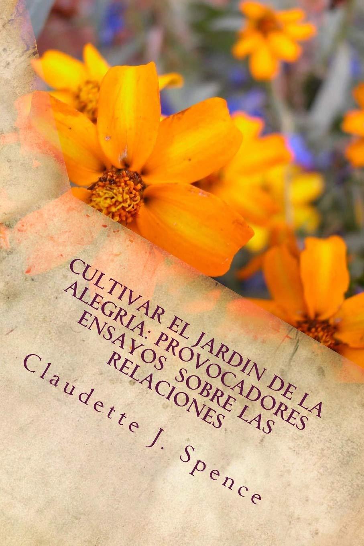 Cultivar el Jardin de la Alegria: Provocadores Ensayos Sobre Las Relaciones: Amazon.es: Spence, Claudette J.: Libros