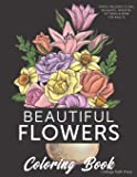 Beautiful Flowers Coloring Book: Stress-relieving floral bouquets, wreaths, patterns & more for adults