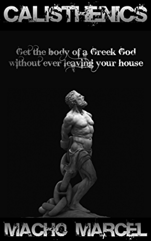 Calisthenics: Get The Body Of A Greek God Without Ever Leaving Your House; Calisthenics And Bodyweight Training