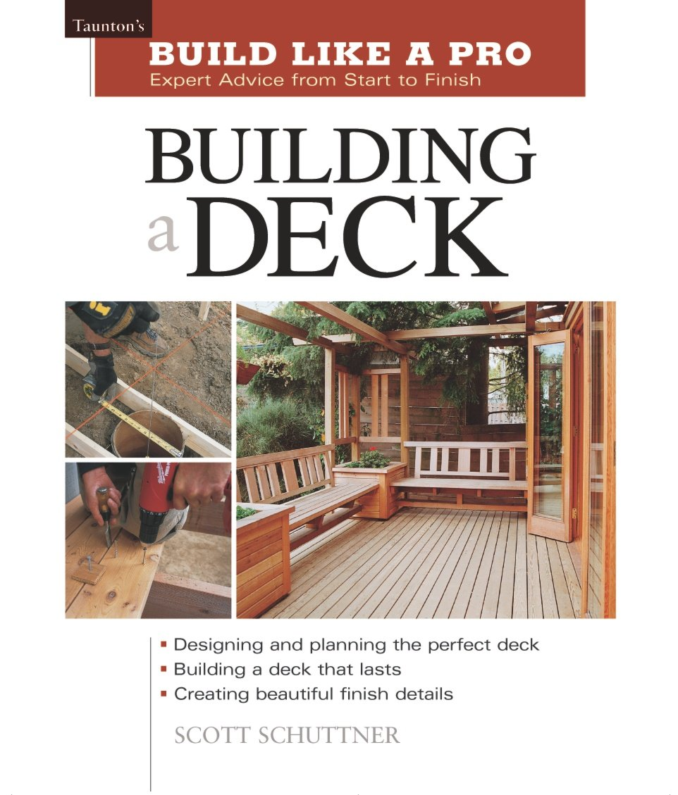 Building A Deck: Expert Advice From Start To Finish (taunton's Build Like A  Pro): Scott Schuttner: 9781561584796: Amazon: Books
