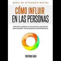 Cómo influir en las personas: Aprende a ejercer la influencia en los demás para mejorar tus relaciones interpersonales (Eficiencia Mental nº 1)